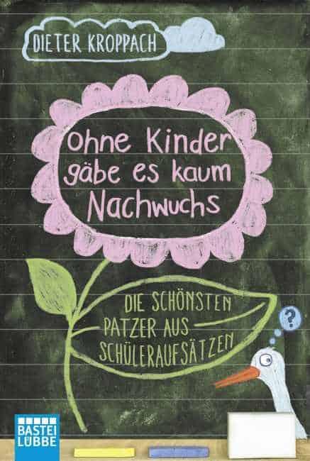 Ohne Kinder gäbe es kaum Nachwuchs – Die schönsten Patzer aus Schüleraufsätzen – Dieter Kroppach
